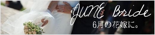JUNE Bride、ジューンブライド。 6月の花嫁に。